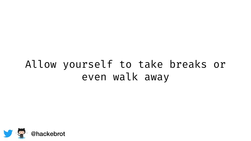 Allow yourself to take breaks or even walk away...