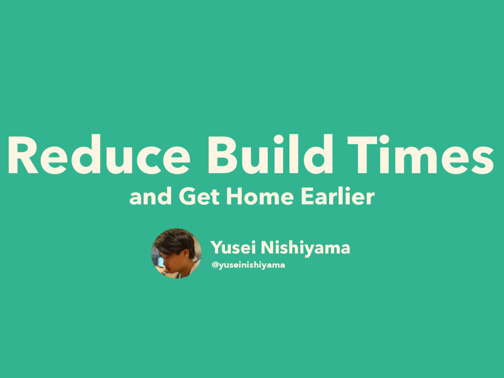 Reduce Build Times and Get Home Earlier Yusei N...