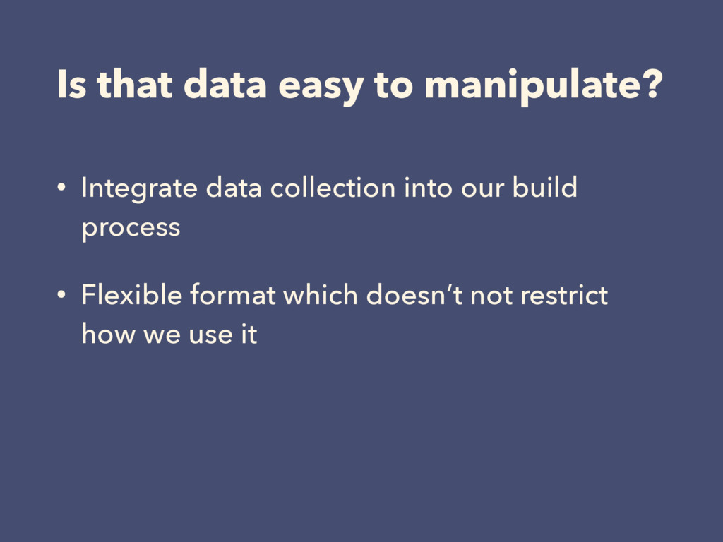 Is that data easy to manipulate? • Integrate da...