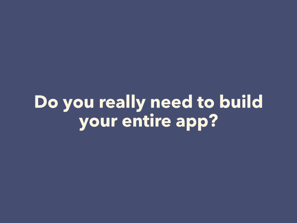 Do you really need to build your entire app?