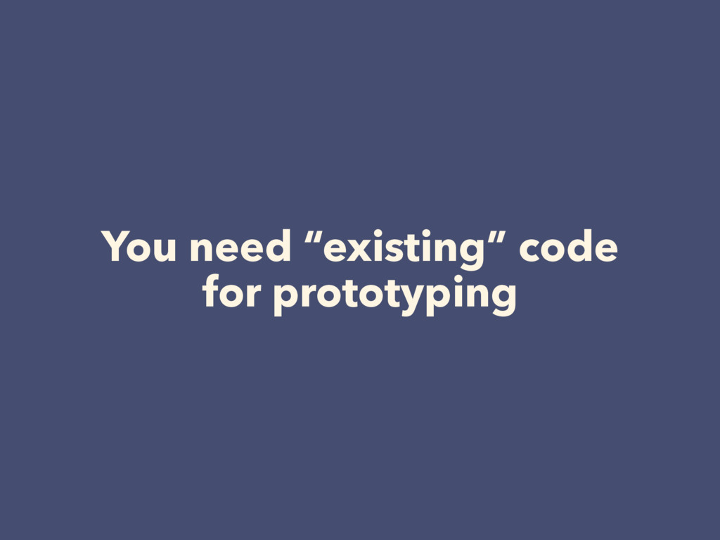 "You need ""existing"" code for prototyping"