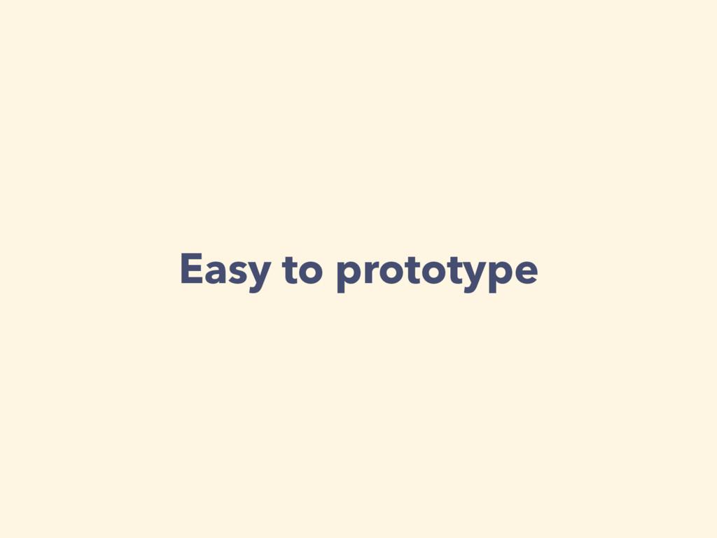 Easy to prototype
