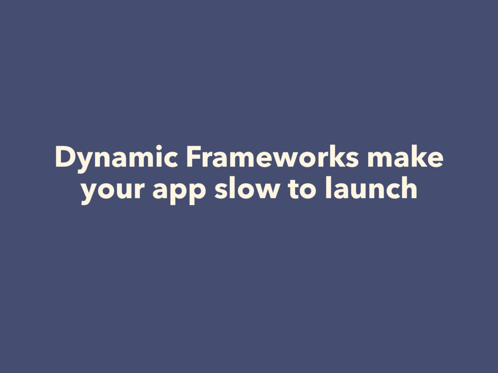 Dynamic Frameworks make your app slow to launch