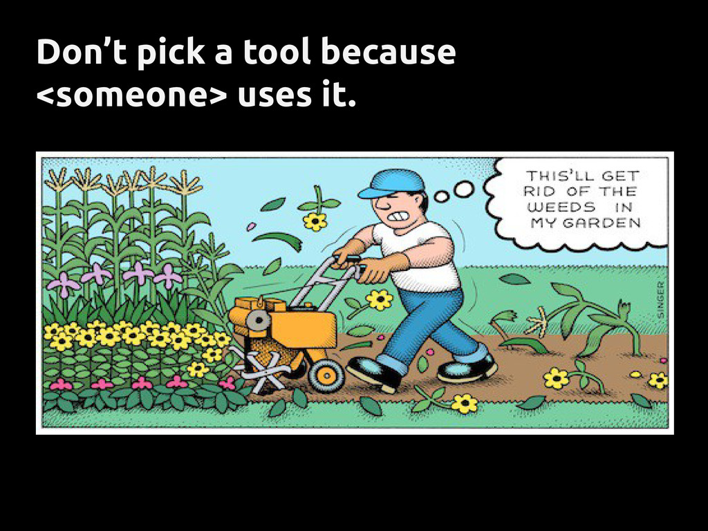 Don't pick a tool because <someone> uses it.