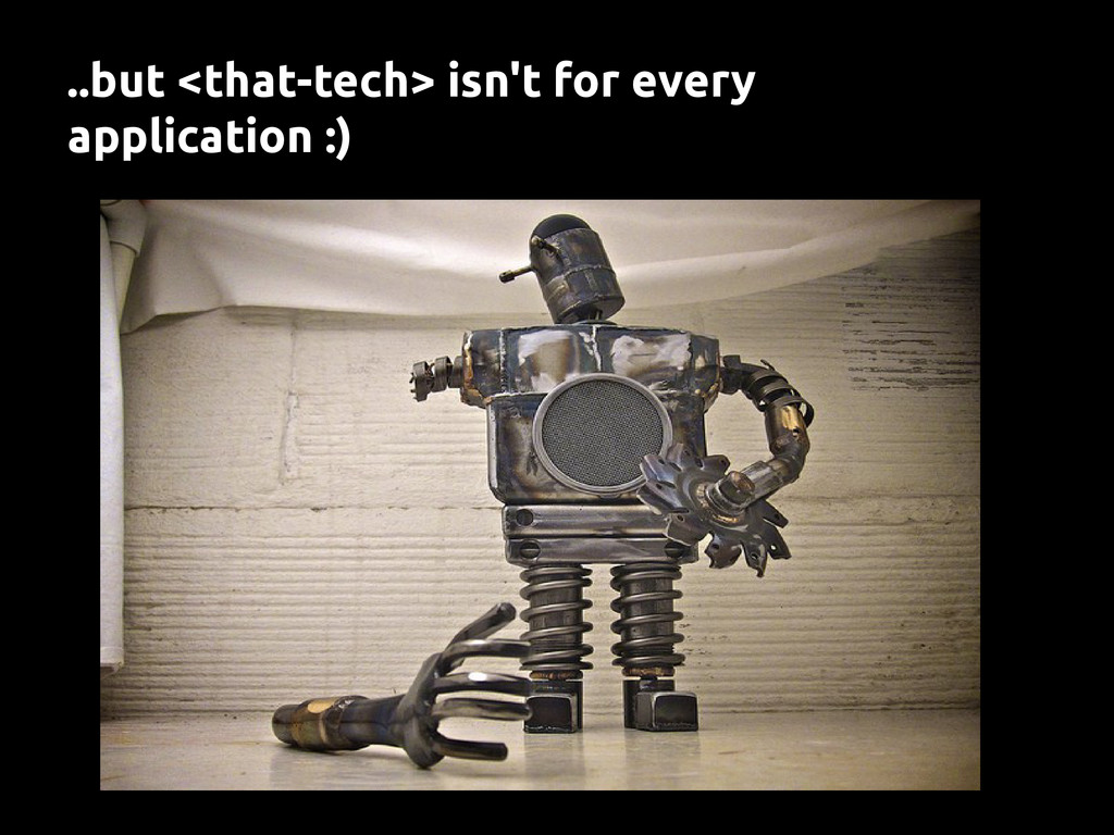 ..but <that-tech> isn't for every application :)