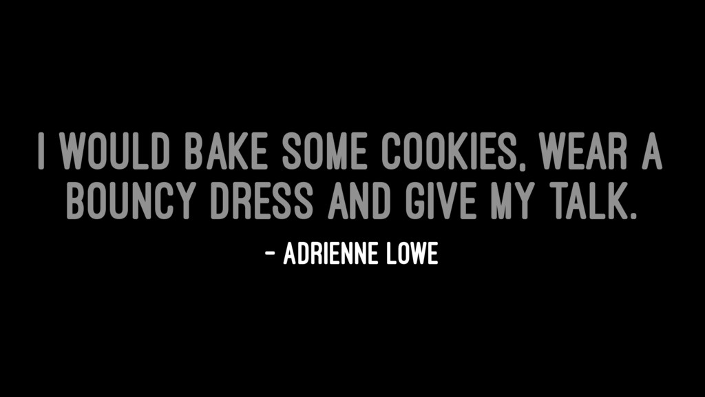 I would bake some cookies, wear a bouncy dress ...