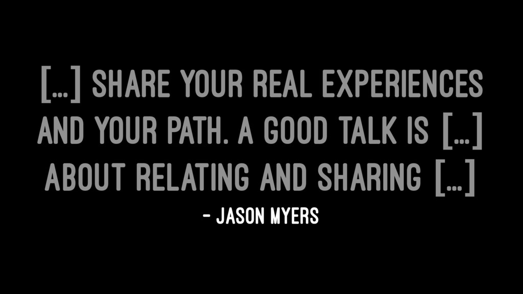 [...] share your real experiences and your path...