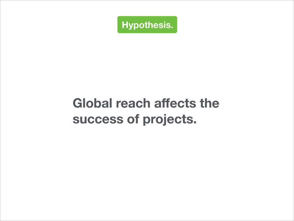 Hypothesis. Global reach affects the success of ...