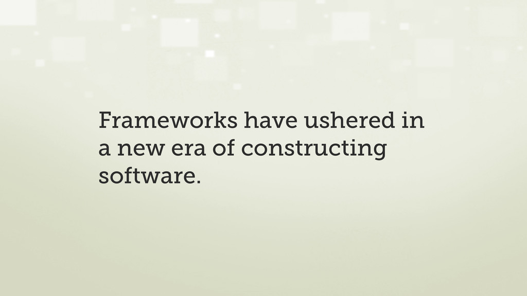 Frameworks have ushered in a new era of constru...
