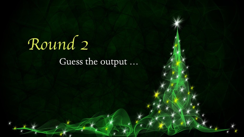 Round 2 Guess the output …