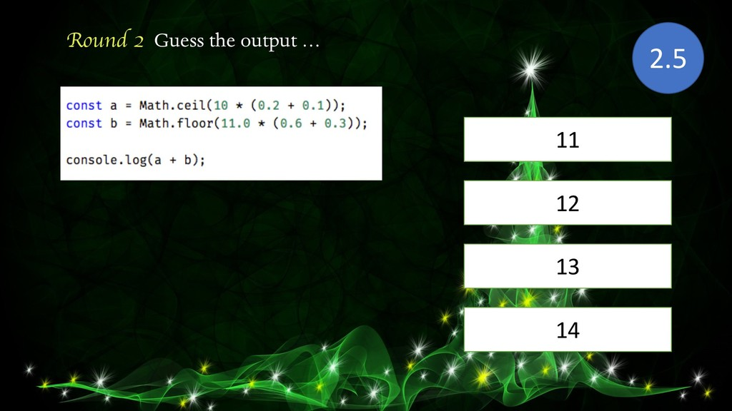 Round 2 Guess the output … 11 2.5 13 12 14