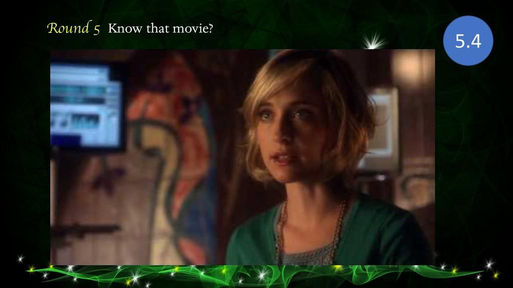 Round 5 Know that movie? 5.4