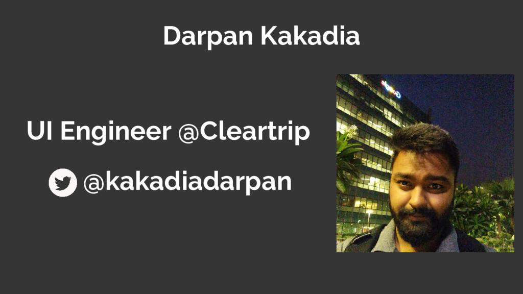 Darpan Kakadia UI Engineer @Cleartrip @kakadiad...