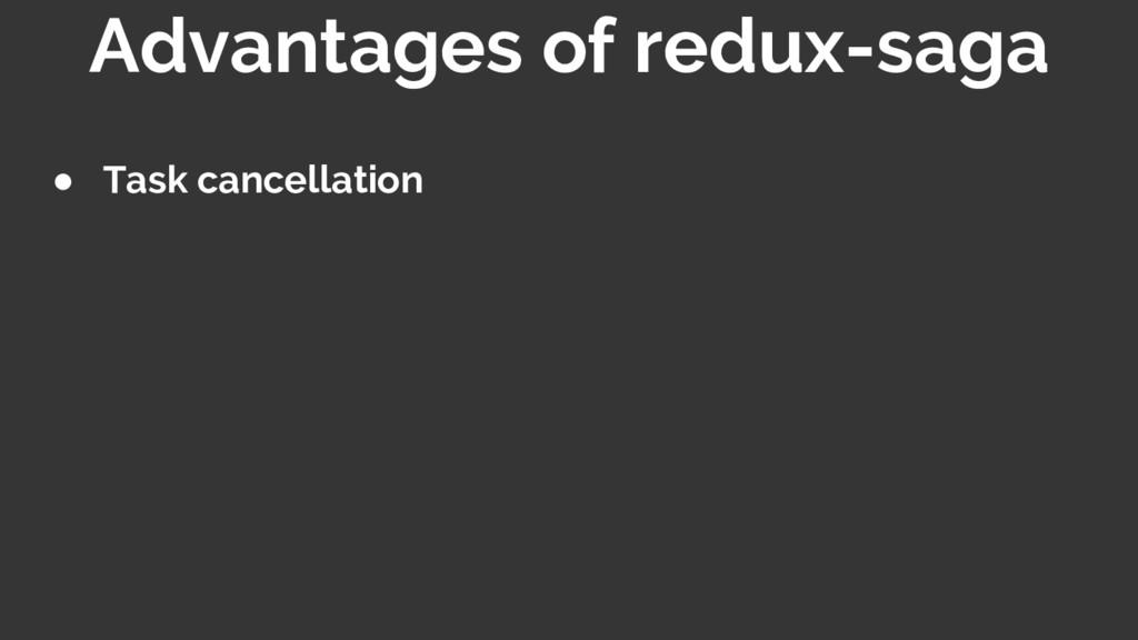 ● Task cancellation Advantages of redux-saga