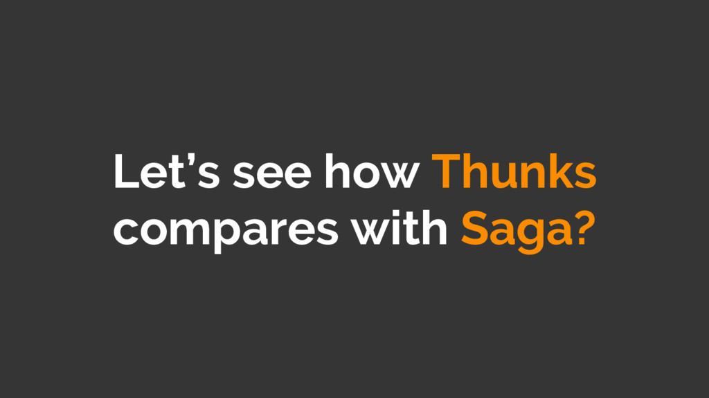 Let's see how Thunks compares with Saga?