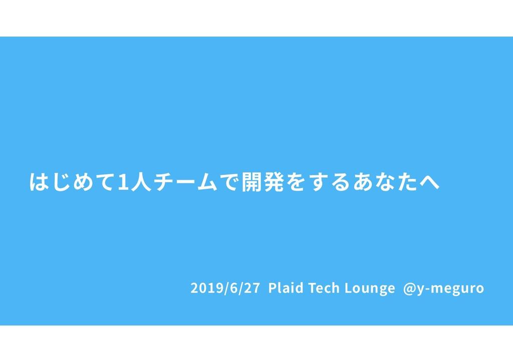 2019/6/27 Plaid Tech Lounge @y-meguro はじめて1⼈チーム...