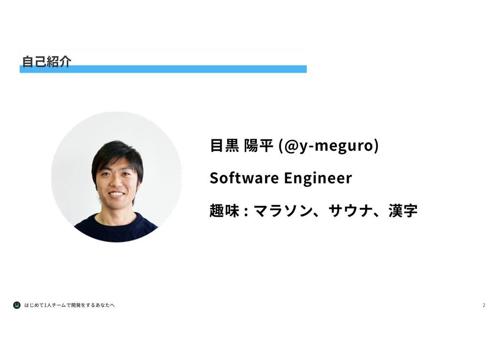 はじめて1⼈チームで開発をするあなたへ 2 ⾃⼰紹介 ⽬黒 陽平 (@y-meguro) So...