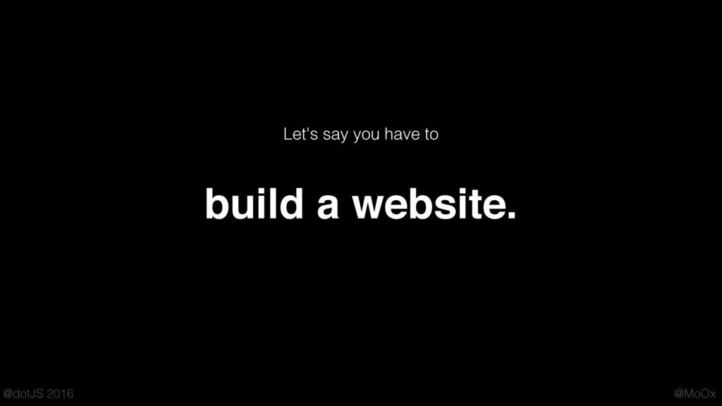 @MoOx @dotJS 2016 build a website. Let's say yo...