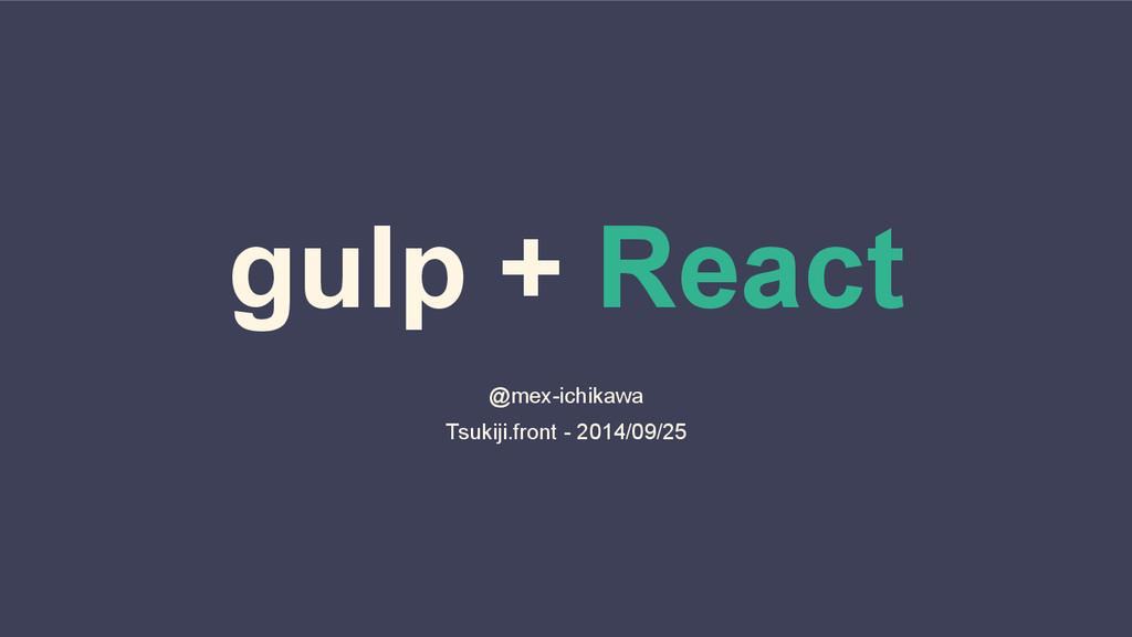 gulp + React @mex-ichikawa Tsukiji.front - 2014...