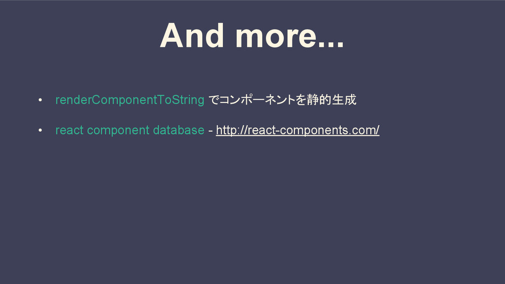 And more... • renderComponentToString でコンポーネントを...