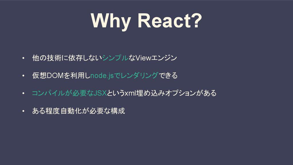 Why React? • 他の技術に依存しないシンプルなViewエンジン • 仮想DOMを利用...
