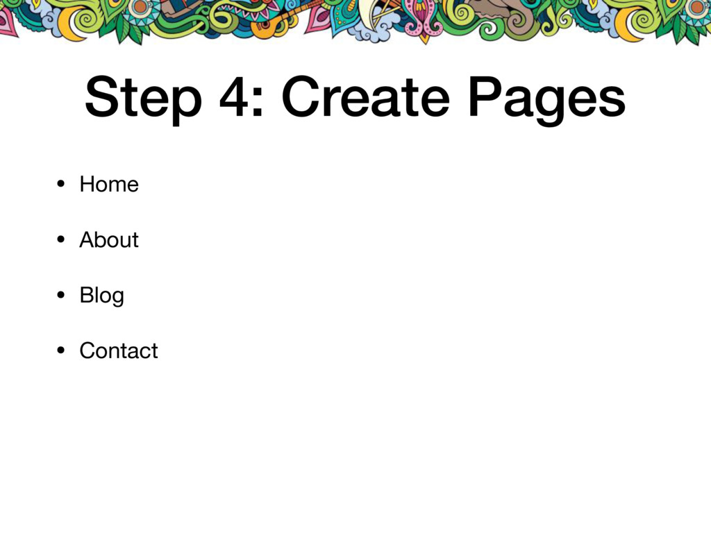 Step 4: Create Pages • Home  • About  • Blog  •...