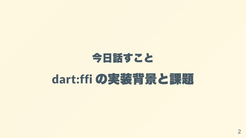今⽇話すこと dart:ffi の実装背景と課題 2