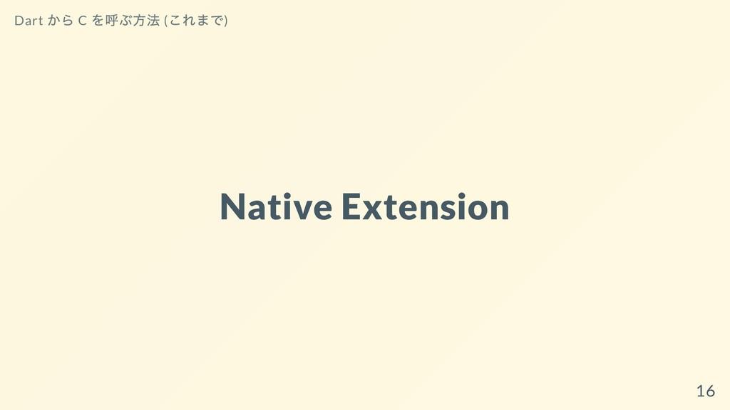 Native Extension Dart から C を呼ぶ⽅法 ( これまで) 16