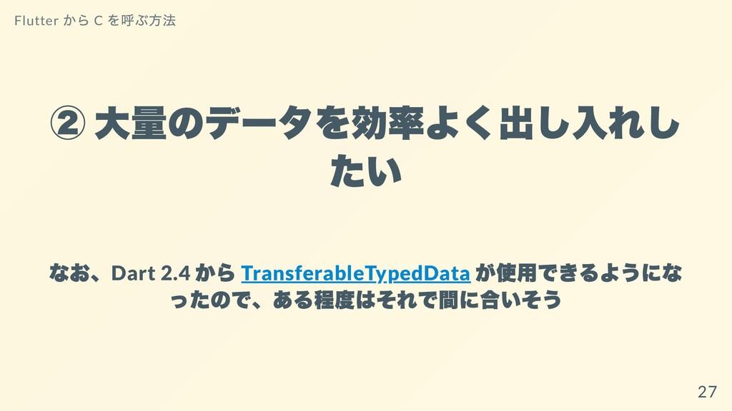 ② ⼤量のデータを効率よく出し⼊れし たい なお、 Dart 2.4 から Transfera...