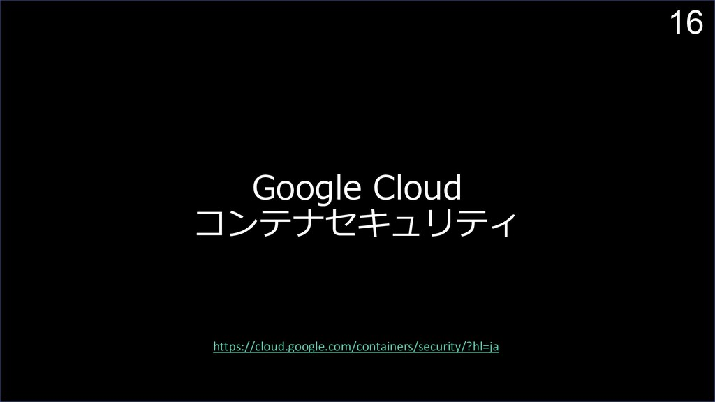 16 Google Cloud コンテナセキュリティ https://cloud.google...