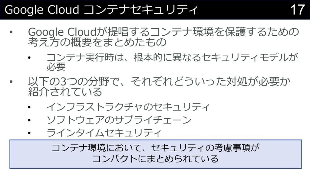 17 Google Cloud コンテナセキュリティ • Google Cloudが提唱するコ...