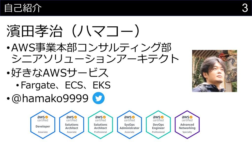 3 ⾃⼰紹介 濱⽥孝治(ハマコー) •AWS事業本部コンサルティング部 シニアソリューションア...