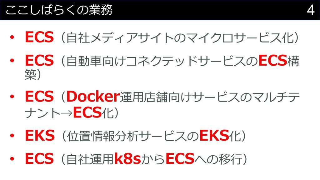 4 ここしばらくの業務 • ECS(⾃社メディアサイトのマイクロサービス化) • ECS(⾃動...