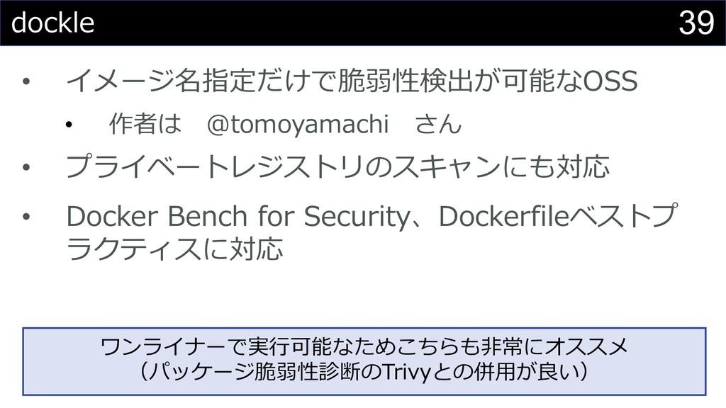 39 dockle • イメージ名指定だけで脆弱性検出が可能なOSS • 作者は @tomoy...