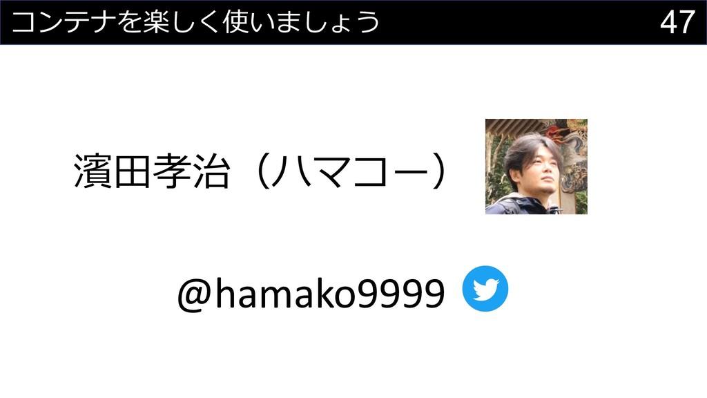 47 コンテナを楽しく使いましょう 濱⽥孝治(ハマコー) @hamako9999