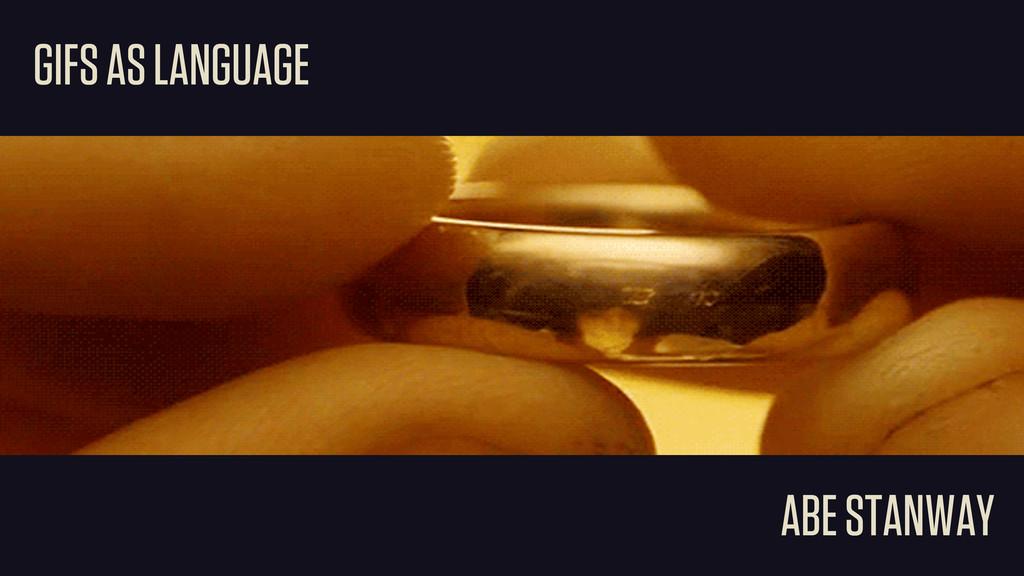 GIFS AS LANGUAGE ABE STANWAY