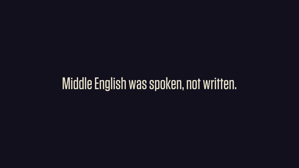 Middle English was spoken, not written.