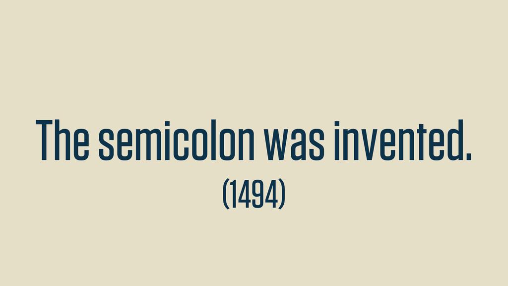 The semicolon was invented. (1494)