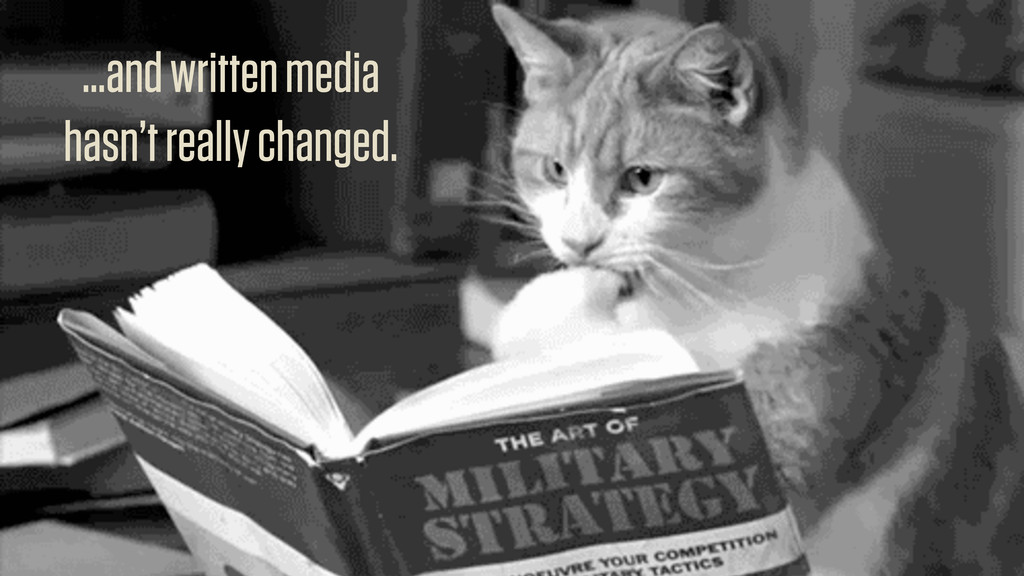 ...and written media hasn't really changed.