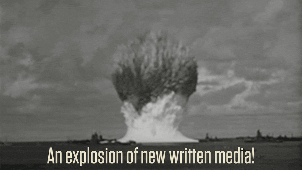 An explosion of new written media!