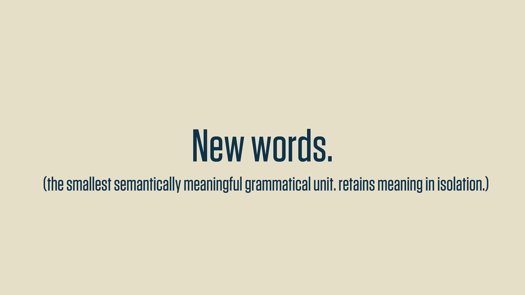 New words. (the smallest semantically meaningfu...