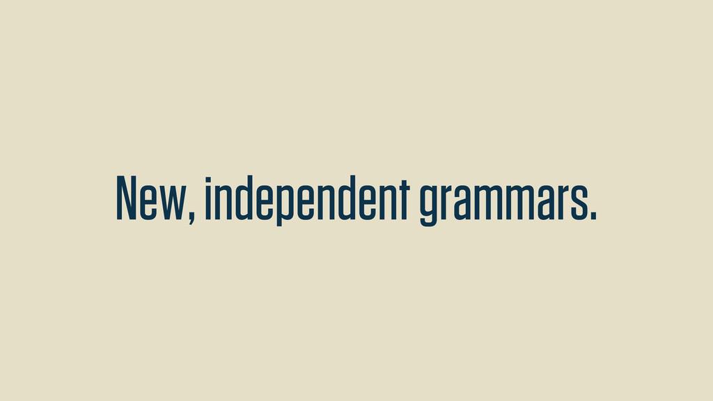 New, independent grammars.