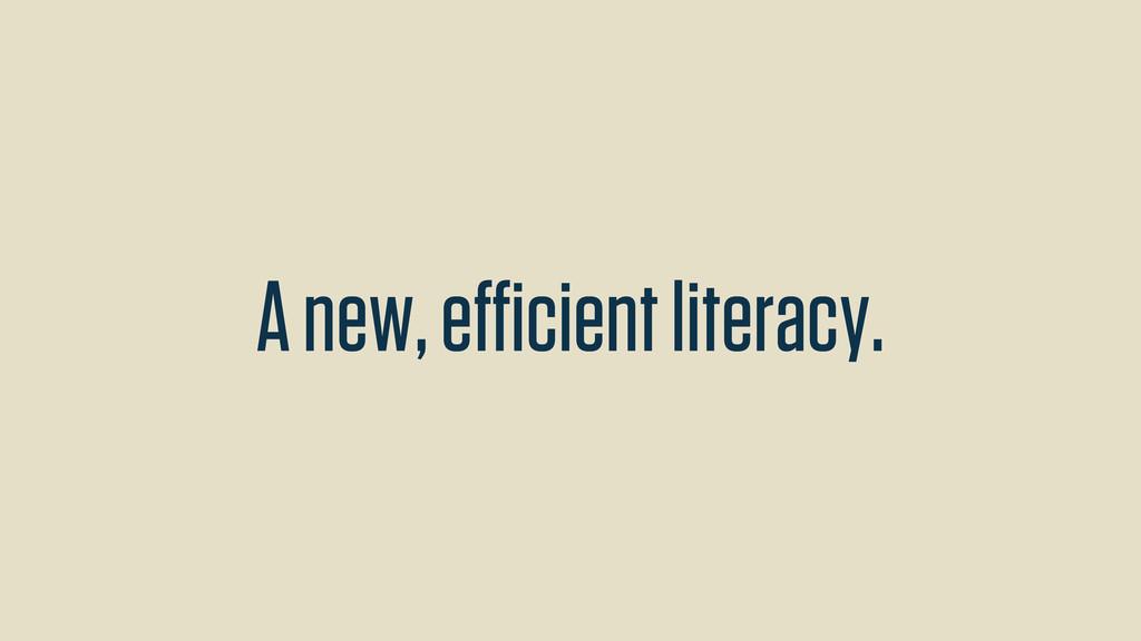 A new, efficient literacy.