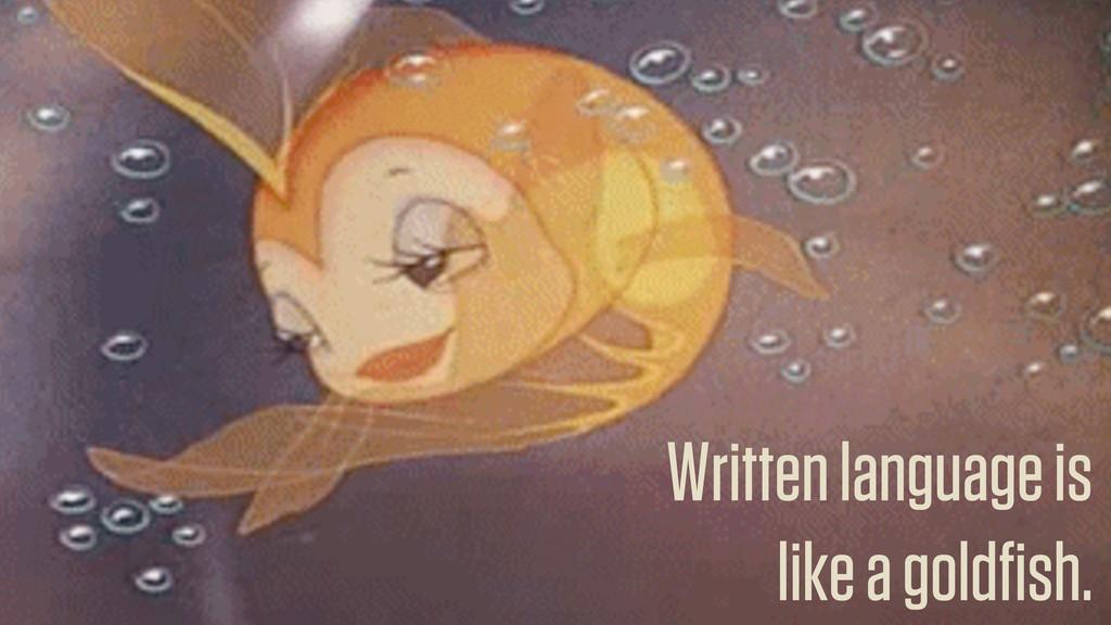 Written language is like a goldfish.