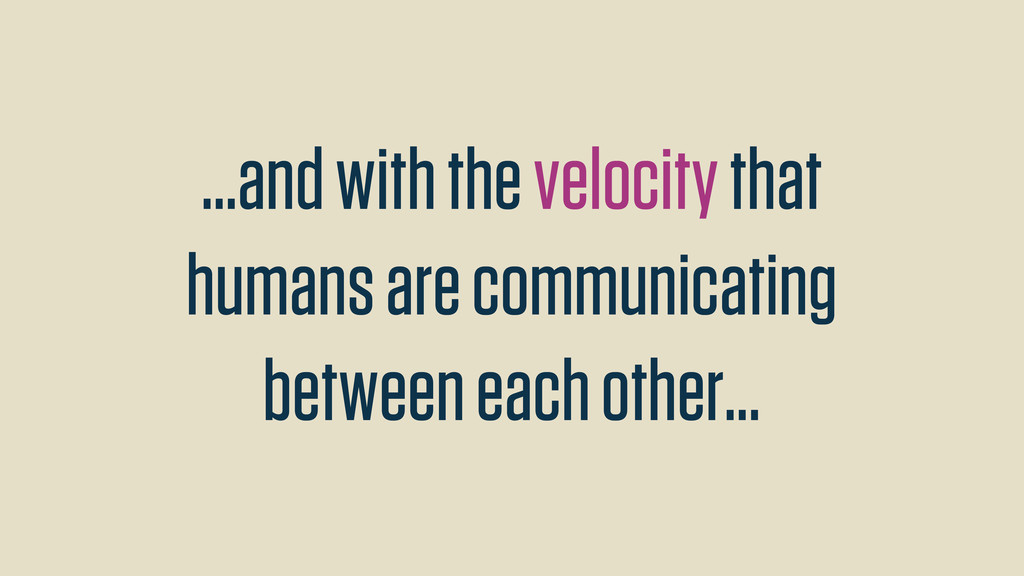 ...and with the velocity that humans are commun...