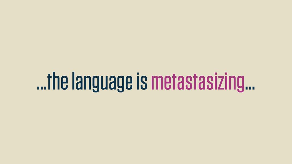 ...the language is metastasizing...