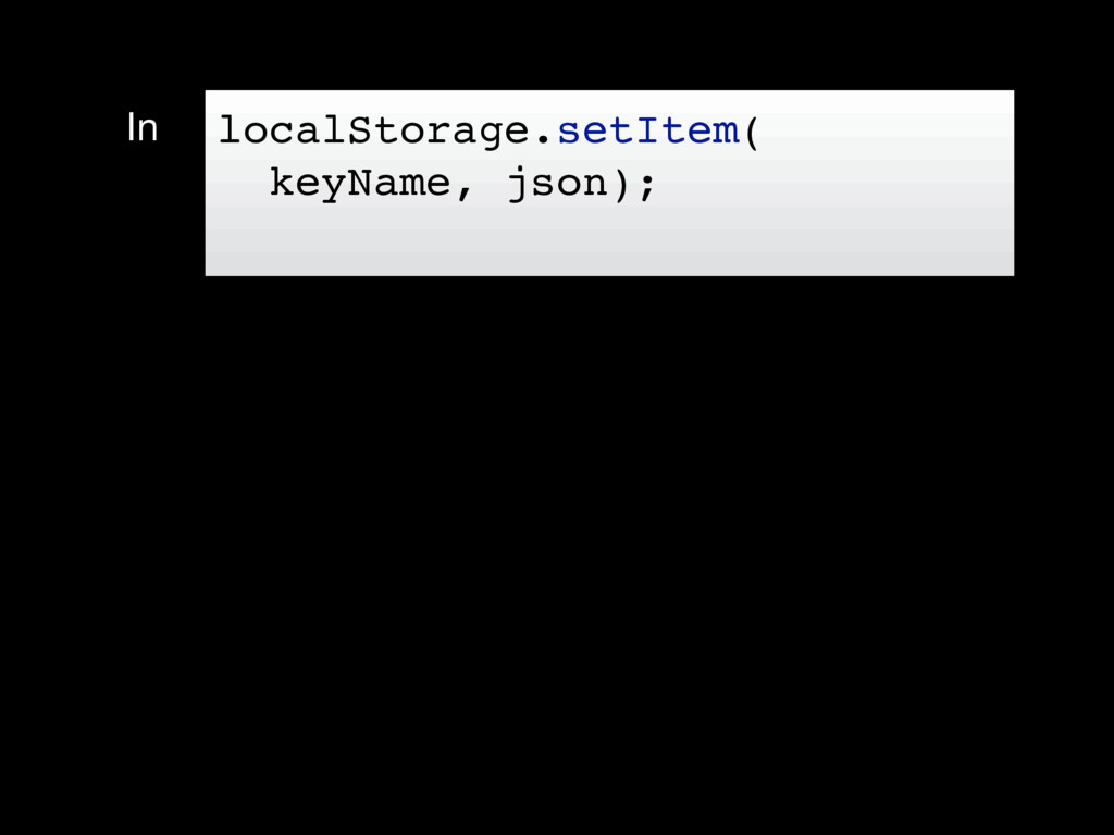 In localStorage.setItem( keyName, json);