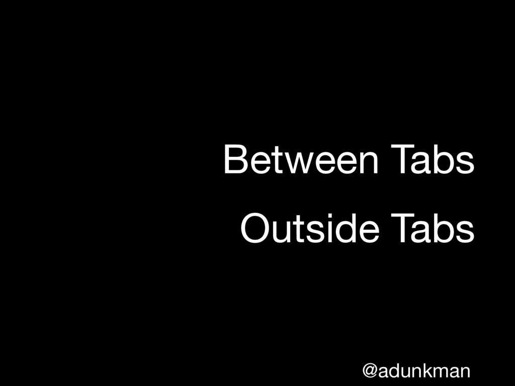 @adunkman Between Tabs  Outside Tabs