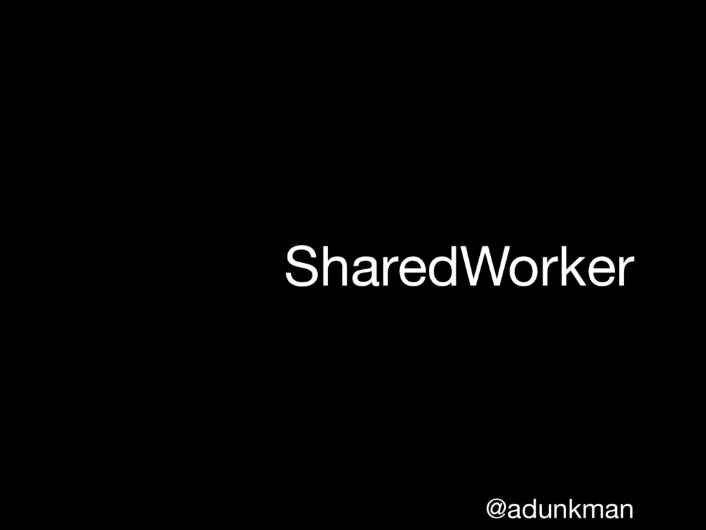 @adunkman SharedWorker