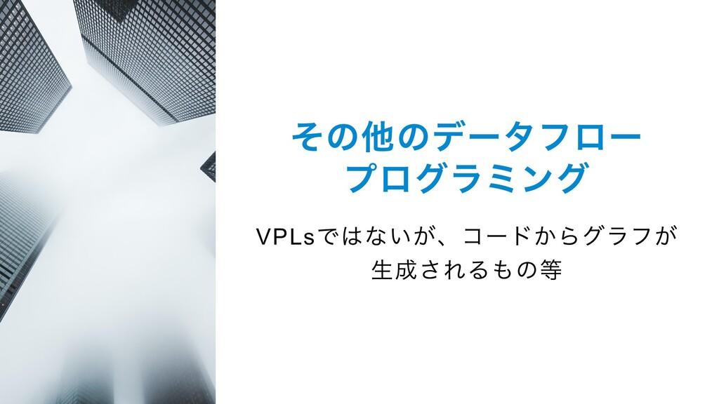 その他のデータフロー プログラミング VPLs ではないが、コードからグラフが 生成されるもの等